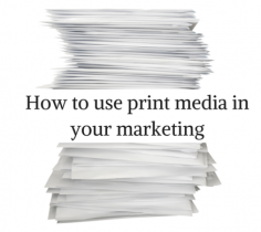 How to use print media in your marketing